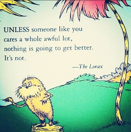 """""""Unless someone like you cares a whole awful lot, nothing is going to get better. It's not."""" --Dr. Seuss, The Lorax (20 Quotes From Children's Books Every Adult Should Know)"""