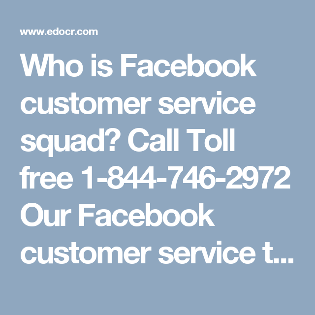Who is Facebook customer service squad? Call Toll free 1-844-746-2972OurFacebook customer serviceteam sees the opportunity in every complexity because only the Pessimist person sees complexity in every opportunity. So, if you are facing any arduous Facebook issues then you need to make contact with our team by dialing1-844-746-2972who will be happy to help you.for more information:http://www.monktech.net/facebook-customer-care-service-hacked-account.html
