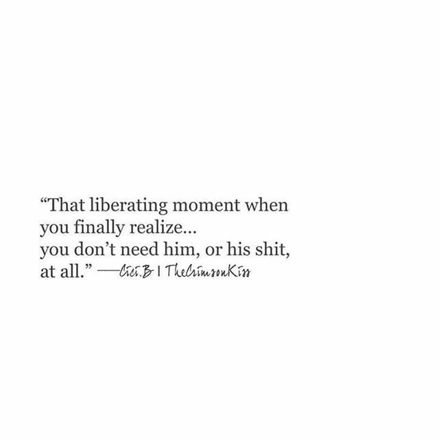 That Liberating Moment When You Realise You Don T Need Him Or His Shit At All Words Quotes Quotes True Quotes