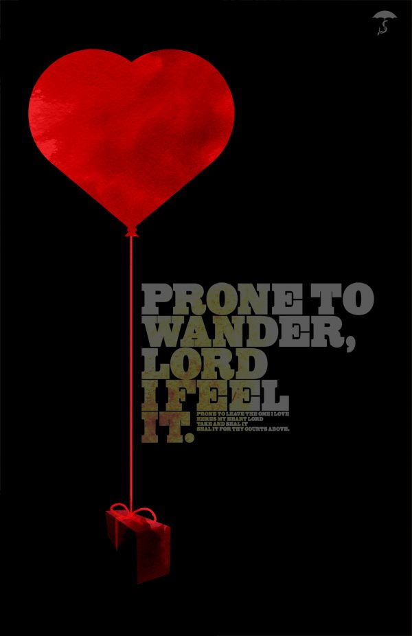 Prone to leave the God I love; Here's my heart, O take and seal it, Seal it for Thy courts above.