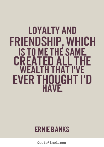 Quotes About Loyalty And Friendship Simple Loyalty And Friendship Which Is To Me The Same Created All The
