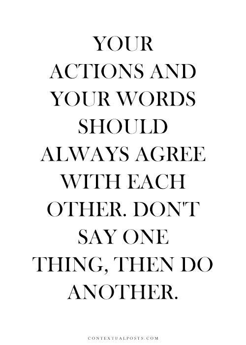 Your Actions And Your Words Should Always Agree With Each Other Don
