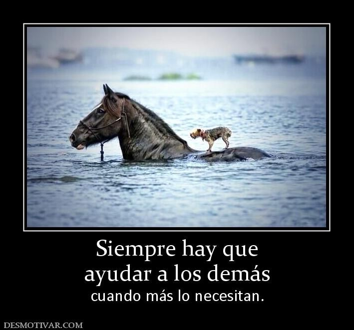 Siempre hay que ayudar a los demás cuando más lo necesitan ...