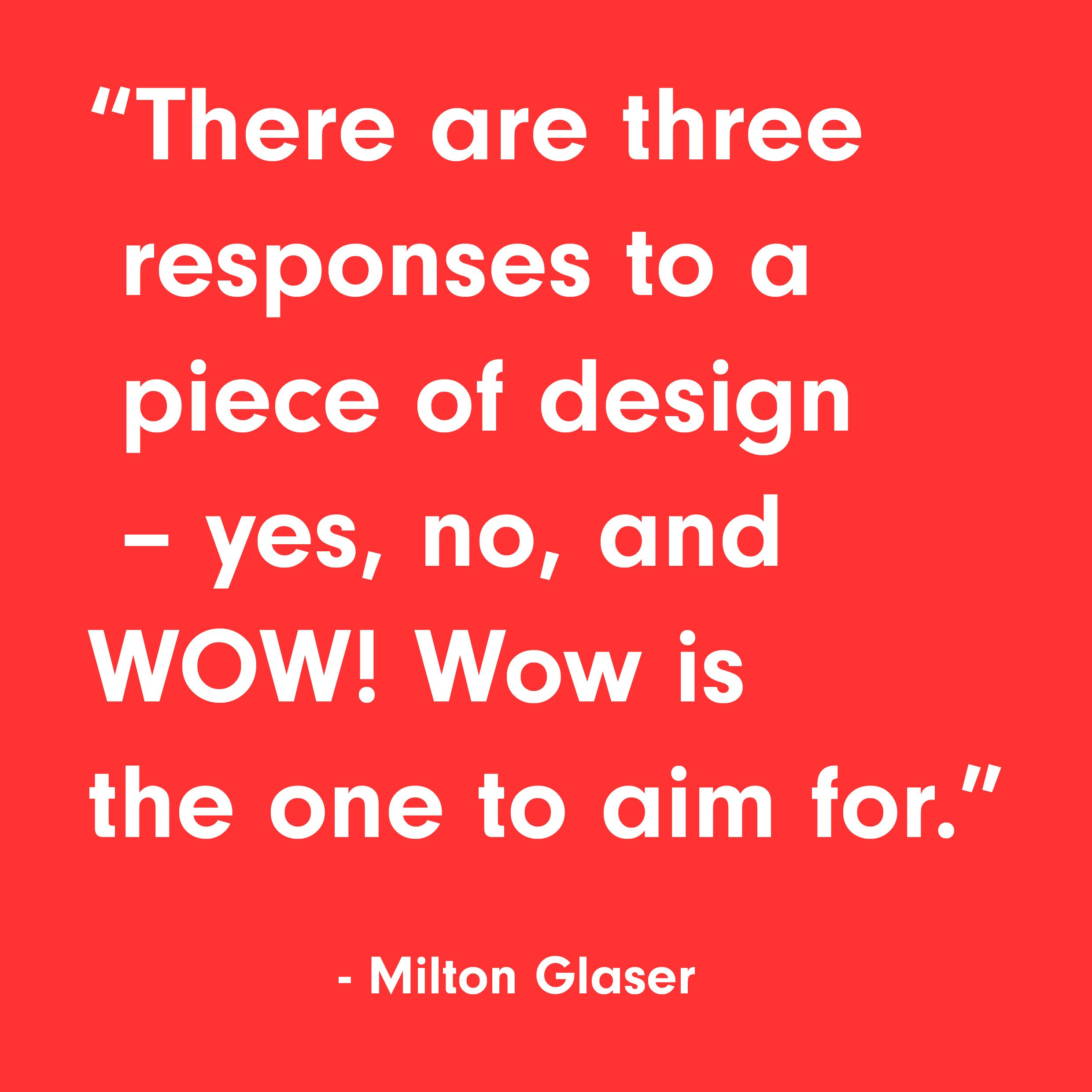 There are three responses to a piece of design - yes, no, and WOW! Wow is the one to aim for.  - Milton Glaser  #designinspiration #motivationalquote #quote #motivation #graphicdesign #brandingagency