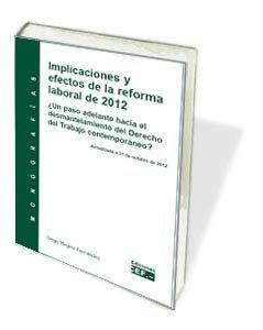Implicaciones y efectos de la reforma laboral de 2012 : ¿un paso adelante hacia el desmantelamiento del derecho del trabajo contemporáneo? / autor, Diego Megino Fernández
