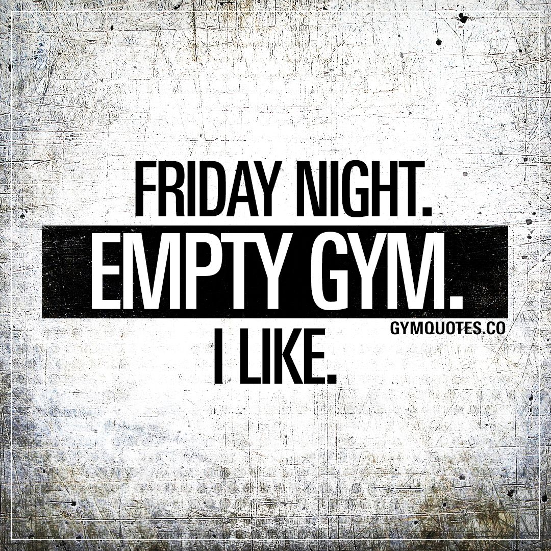 Funny Gym Quotes And Memes Friday Night Empty Gym I Like Funny Gym Quotes Gym Quote Workout Quotes Funny