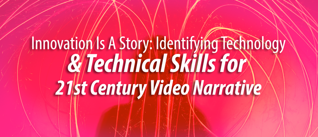 Innovation Is A Story: Identifying Technology and Technical Skills for 21st Century Video Narrative | MediaMobz