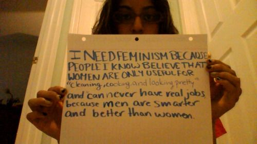 """I need feminism because people I know believe that women are only useful for """"cooking, cleaning, and looking pretty"""", and can never have real jobs because men are smarter and better than women."""