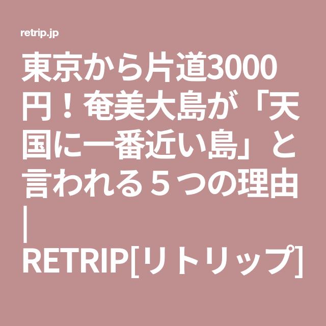 東京から片道3000円 奄美大島が 天国に一番近い島 と言われる5つの理由 retrip リトリップ 奄美大島 東京 島