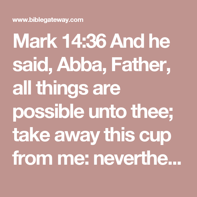 Mark 14:36And he said, Abba, Father, all things are possible unto thee; take away this cup from me: nevertheless not what I will, but what thou wilt.