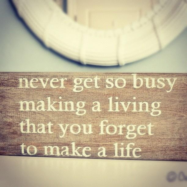 feels like i'm only making a living right now...time to start making sure I work on the life part too