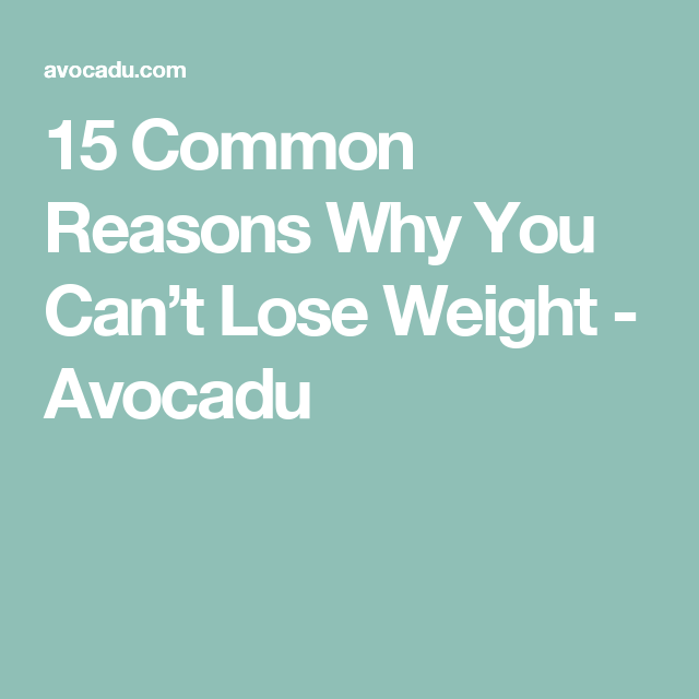 15 Common Reasons Why You Can't Lose Weight - Avocadu