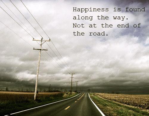 La felicidad se encuentra en el camino. No al final de la carretera.