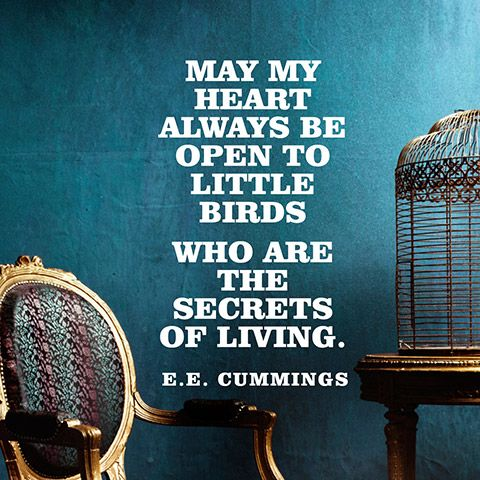 """May my heart always be open to little / birds who are the secrets of living."" — E.E. Cummings"