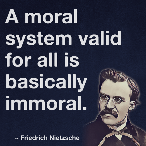 A Moral System Valid For All Is Basically Immoral Friedrich Nietzsche Nietzsche Quotes Friedrich Nietzsche Nietzsche