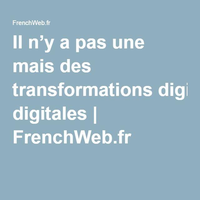 Il n'y a pas une mais des transformations digitales   FrenchWeb.fr