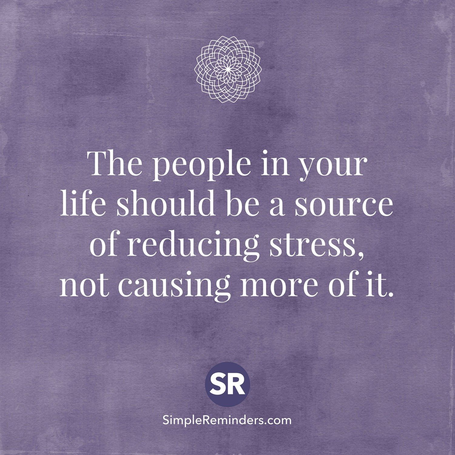 The People In Your Life Should Be A Source Of Reducing Stress Not Causing More Of It Wisdom Quotes Words Quotes