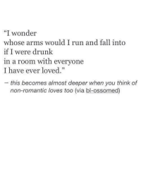 I Wonder Whose Arms Would I Run and Fall Into if I Were Drunk in a Room With Everyone I Have Ever Loved -This Becomes Almost Deeper When You Think of Non-Romantic Loves Too via Bl-Ossomed <3 | Drunk Meme on ME.ME