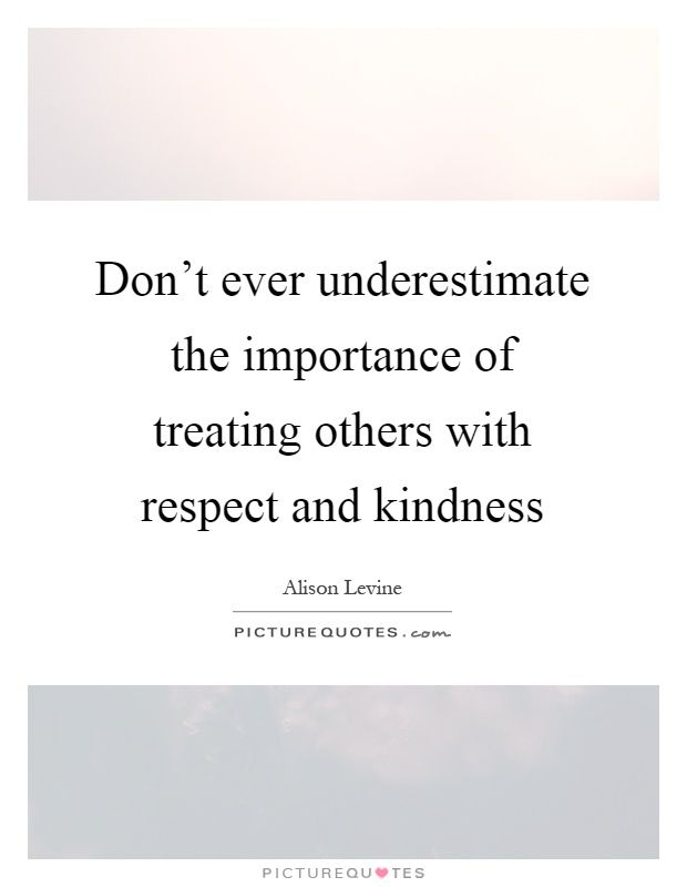 Don Rsquo T Ever Underestimate The Importance Of Treating Others With Respect And Kindness Treating Others Quo Treat Others Quotes Work Quotes Kindness Quotes