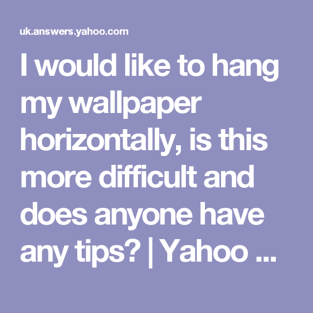 I Would Like To Hang My Wallpaper Horizontally Is This More Difficult And Does Anyone Have Any Tips Yahoo A How To Hang Wallpaper I Wallpaper Yahoo Answers