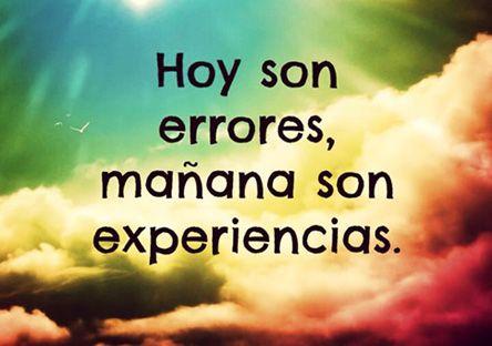 ... Hoy son errores, mañana son experiencias.