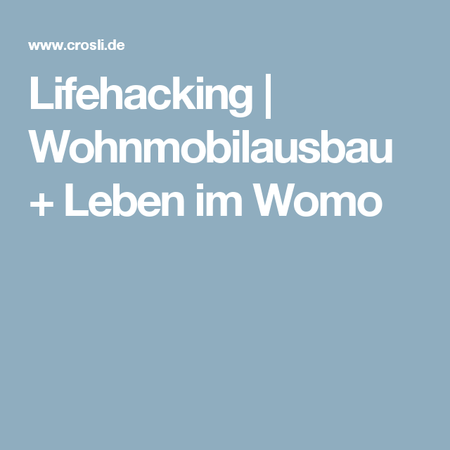 Lifehacking | Wohnmobilausbau + Leben im Womo