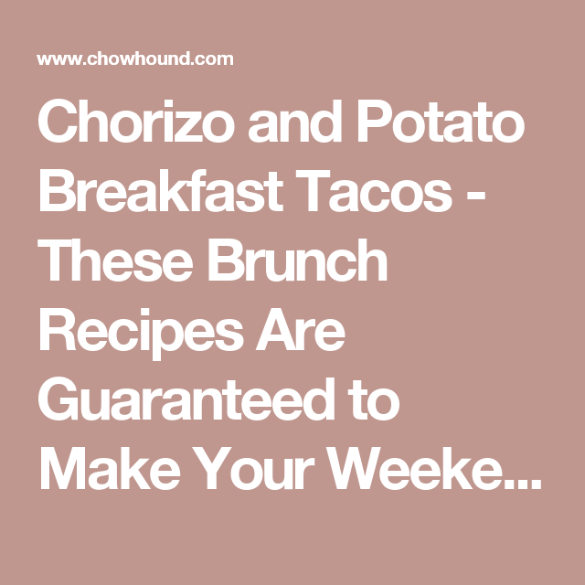 Chorizo and Potato Breakfast Tacos - These Brunch Recipes Are Guaranteed to Make Your Weekend Better - Pictures - Chowhound