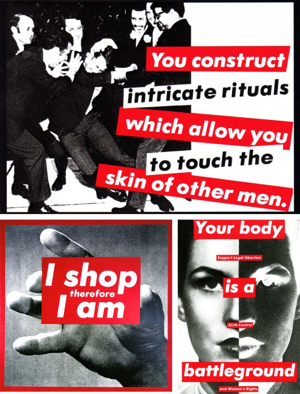 """Works by Barbara Kruger  Left: Untitled (""""You construct intricate rituals which allow you to touch the skin of other men""""), 1981 Center: Untitled (I shop therefore I am), 1987 Right: Untitled (Your body is a battleground), 1989"""