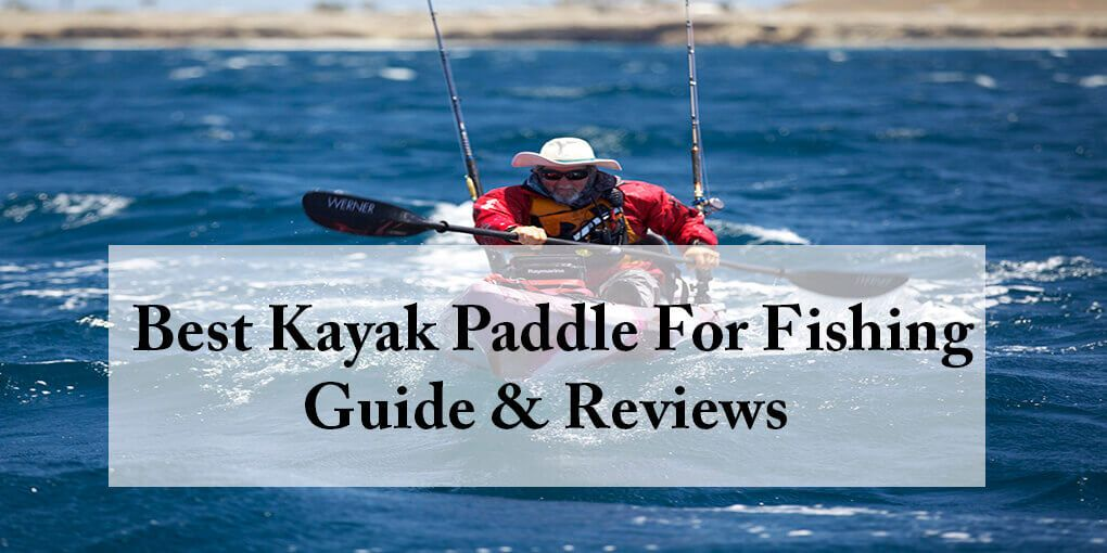 Best Kayak Paddle For Fishing Reviewed Mar 2018 Guide Reviews