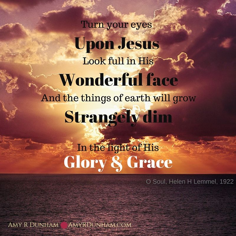 Turn Your Eyes Upon Jesus Look Full In His Wonderful Face And The Things Of Earth Will Grow