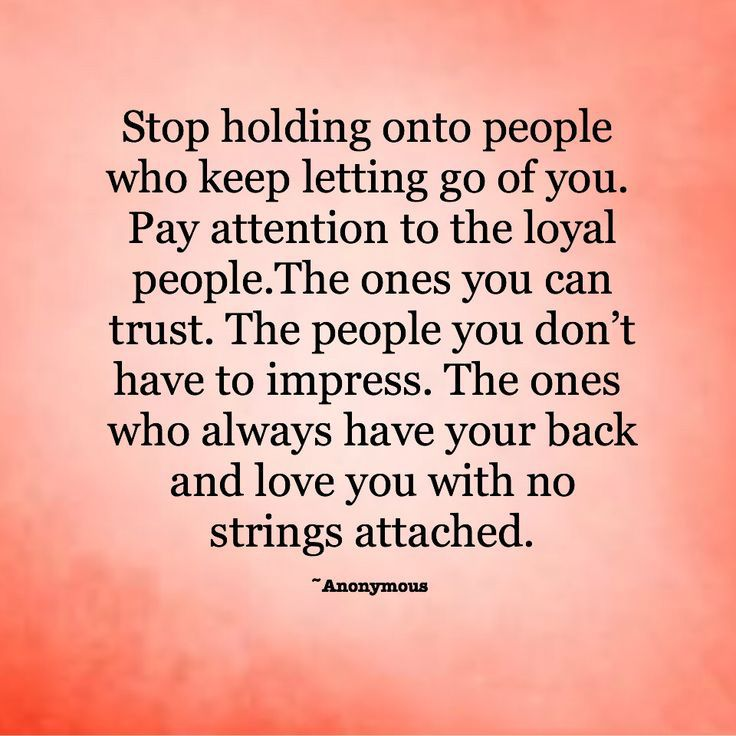 Stop Holding Onto People Who Keep Letting Go Of You Pay Attention To The Loyal People The Ones You Can Trus Go For It Quotes Trust Quotes Trust No One Quotes