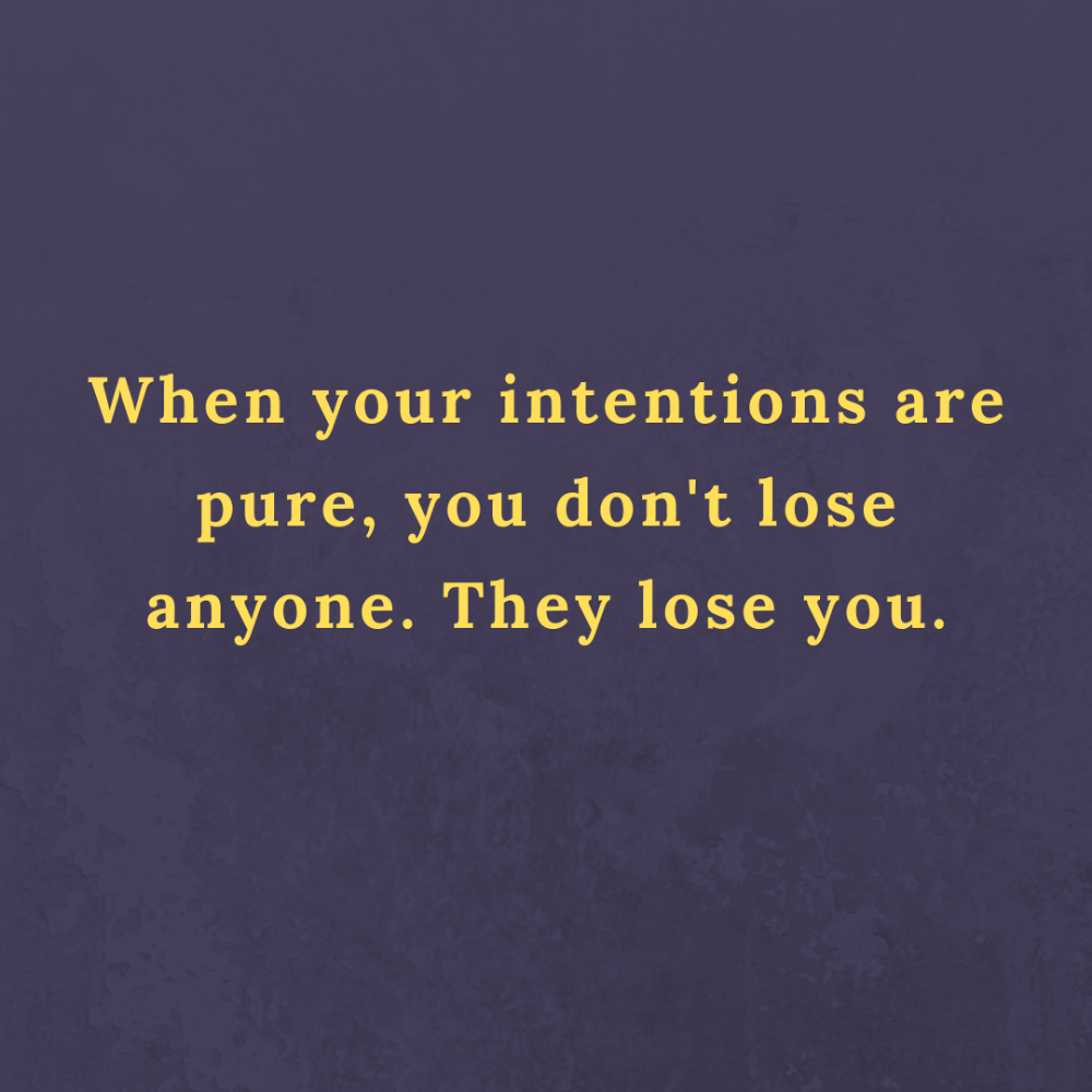 Wisdom Quote When Your Intentions Are Pure You Don T Lose Anyone Words Quotes Wisdom Quotes Life Quotes