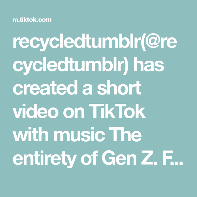 Recycledtumblr Recycledtumblr Has Created A Short Video On Tiktok With Music The Entirety Of Gen Z Find The Lie Tho Find Music Generation Z Create Yourself