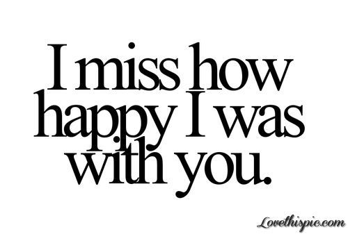 I Miss How Happy I Was With You Love Quotes Quote Sad Pain Missing I Miss Him Missing Him Missing Her I Miss Her I Miss You Quotes