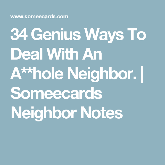 34 Genius Ways To Deal With An A**hole Neighbor. | Someecards Neighbor Notes