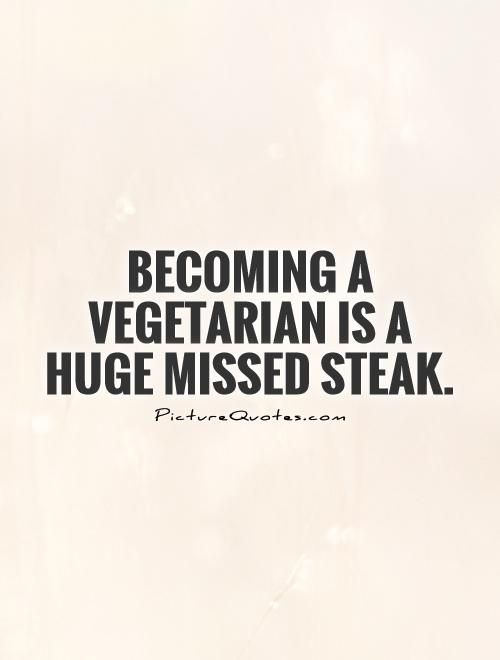 Becoming A Vegetarian Is A Huge Missed Steak Becoming A Vegetarian