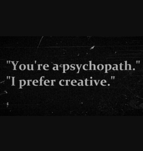 Haha! I get creative!!! GREEN IS NOT A CREATIVE COLOR! I love being called a pyscho bc it's totally true. If u know me u know it all the way xD