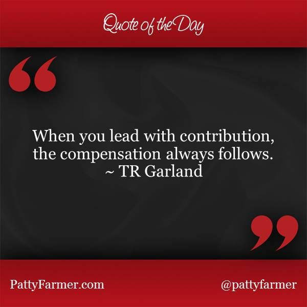 """""""When you lead with contribution, the compensation always follows."""" ~ TR Garland"""