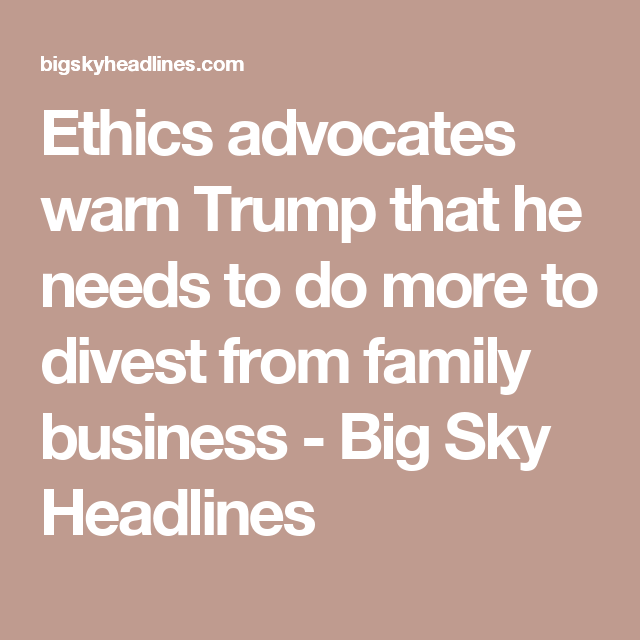 Ethics advocates warn Trump that he needs to do more to divest from family business - Big Sky Headlines