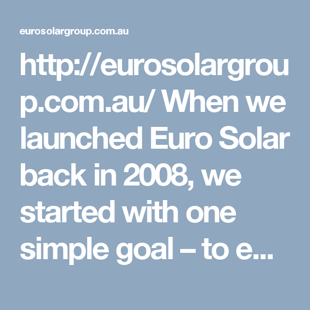 http://eurosolargroup.com.au/   When we launched Euro Solar back in 2008, we started with one simple goal – to equip every rooftop in Australia with solar photovoltaic (PV) technology. At first glance, this goal may have seemed overly ambitious.