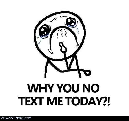 Why You No Text Me Today Text Quotes Today Quotes
