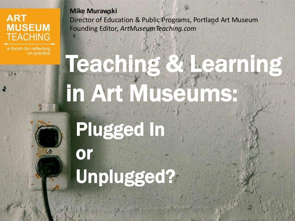 Teaching & Learningin Art Museums:Plugged InorUnplugged?Mike MurawskiDirector of Education & Public Programs, Portland Art...