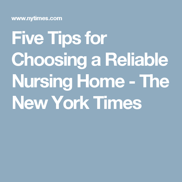 Five Tips for Choosing a Reliable Nursing Home - The New York Times