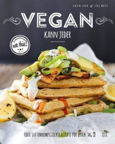 Vegan kann jeder! Über 100 unkomplizierte Rezepte für jeden Tag