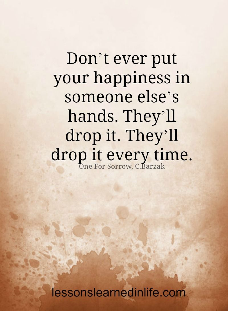 Don't ever put your happiness in someone else's hands ...
