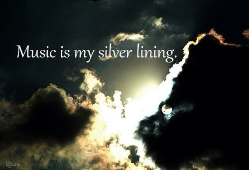 Music is my silver lining.