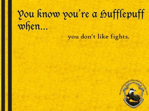 You know you're a Hufflepuff when... you don't like fights.  http://youknowyoureahufflepuffwhen.tumblr.com/page/34