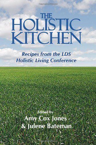 The Holistic Kitchen: Recipes from the LDS Holistic Living Conference: Amy Cox Jones, Julene Bateman: 9780981694986: Amazon.com: Books