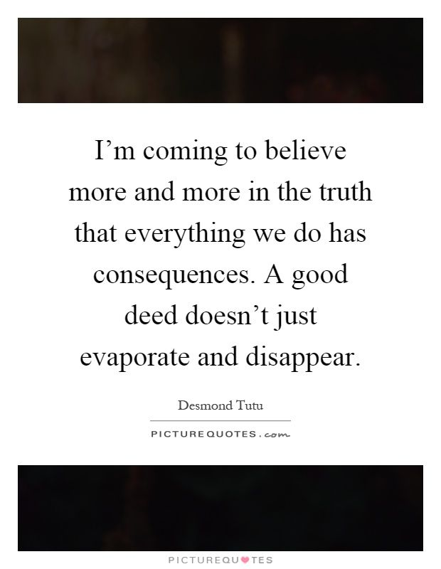 I'm coming to believe more and more in the truth that everything we do has consequences. A good deed doesn't just evaporate and disappear. Picture Quotes.