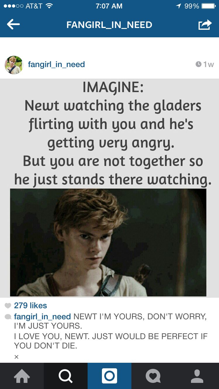 Imagine: Newt watching the Gladers flirting with you and